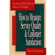 How To Measure Service Quality & Customer Satisfaction The Informal Field Guide for Tools and Techniques by Chakrapani, Chuck, 9780877572671
