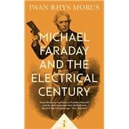 Michael Faraday and the Electrical Century by Morus, Iwan Rhys, 9781785782671