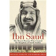 Ibn Saud: The Desert Warrior Who Created the Kingdom of Saudi Arabia by Darlow, Michael; Bray, Barbara, 9781634502672