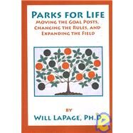 Parks for Life: Moving the Goal Posts, Changing the Rules, and Expanding the Field by LaPage, Will, Ph.D., 9781892132673