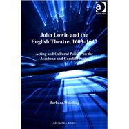 John Lowin and the English Theatre, 1603û1647: Acting and Cultural Politics on the Jacobean and Caroline Stage by Wooding,Barbara, 9781409452676