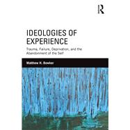 Ideologies of Experience: Trauma, Failure, Deprivation, and the Abandonment of the Self by Bowker; Matthew H., 9781138182677