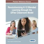 Revolutionizing K-12 Blended Learning Through the I2flex Classroom Model by Avgerinou, Marian D.; Gialmas, Stefanos, 9781522502678