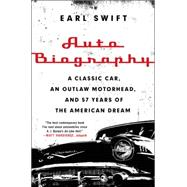 Auto Biography: A Classic Car, an Outlaw Motorhead, and 57 Years of the American Dream by Swift, Earl, 9780062282682