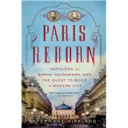 Paris Reborn Napoléon III, Baron Haussmann, and the Quest to Build a Modern City by Kirkland, Stephane, 9781250042682