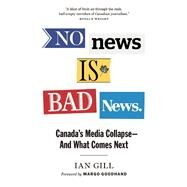 No News is Bad News Canada's Media Collapse - and What Comes Next by Gill, Ian, 9781771642682