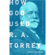 How God Used R.A. Torrey A Short Biography as Told Through His Sermons by Sanders, Fred, 9780802412683