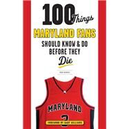 100 Things Maryland Fans Should Know & Do Before They Die by Markus, Don, 9781629372686