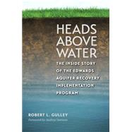Heads Above Water: The Inside Story of the Edwards Aquifer Recovery Implementation Program by Gulley, Robert L.; Sansom, Andrew; Hegar, Glenn, 9781623492687