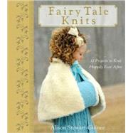 Fairy Tale Knits : 32 Projects to Knit Happily Ever After by Stewart-Guinee, A., 9780470262689