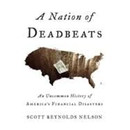Nation of Deadbeats : An Uncommon History of America's Financial Disasters by NELSON, SCOTT REYNOLDS, 9780307272690