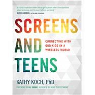 Screens and Teens Connecting with Our Kids in a Wireless World by Koch, PhD, Kathy, 9780802412690