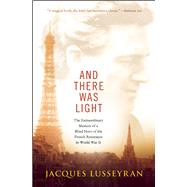 And There Was Light The Extraordinary Memoir of a Blind Hero of the French Resistance in World War II by Lusseyran, Jacques, 9781608682690