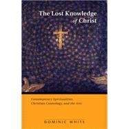 The Lost Knowledge of Christ: Contemporary Spiritualities, Christian Cosmology, and the Arts by White, Dominic, 9780814682692