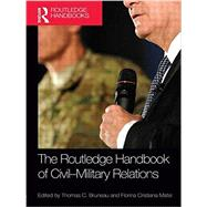 The Routledge Handbook of Civil-Military Relations by Bruneau; Thomas C., 9781138922693