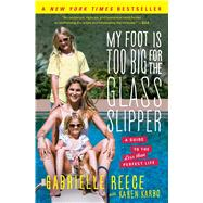 My Foot Is Too Big for the Glass Slipper A Guide to the Less Than Perfect Life by Reece, Gabrielle; Karbo, Karen, 9781451692693