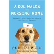 A Dog Walks into a Nursing Home: Lessons in the Good Life from an Unlikely Teacher by Halpern, Sue, 9781594632693