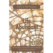 Life Abundant : Rethinking Theology and Economy for a Planet in Peril by McFague, Sallie, 9780800632694