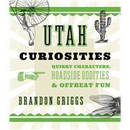 Utah Curiosities by Griggs, Brandon, 9781493022694