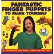 Fantastic Finger Puppets To Make Yourself 25 Fun Ideas For Your Fingers, Thumbs And Even Feet! by Smith, Thomasina, 9781861472694