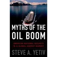 Myths of the Oil Boom American National Security in a Global Energy Market by Yetiv, Steve A., 9780190212698