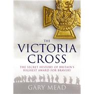 The Victoria Cross: The Secret History of Britain's Highest Award for Bravery by Mead, Gary, 9781843542698