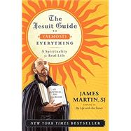 The Jesuit Guide to (Almost) Everything: A Spirituality for Real Life by Martin, James, 9780061432699