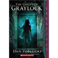 The Ghost of Graylock (a Hauntings novel) by Poblocki, Dan, 9780545402699
