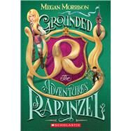Grounded: The Adventures of Rapunzel (Tyme #1) by Morrison, Megan, 9780545642699