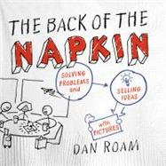 The Back of the Napkin (Expanded Edition) Solving Problems and Selling Ideas with Pictures by Roam, Dan, 9781591842699