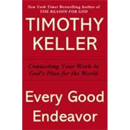 Every Good Endeavor Connecting Your Work to God's Work by Keller, Timothy, 9780525952701