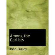 Among the Carlists by Furley, John, 9780554662701
