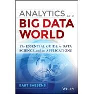 Analytics in a Big Data World The Essential Guide to Data Science and its Applications by Baesens, Bart, 9781118892701
