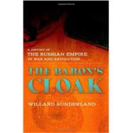The Baron's Cloak: A History of the Russian Empire in War and Revolution by Sunderland, Willard, 9780801452703