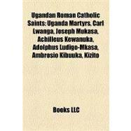 Ugandan Roman Catholic Saints : Uganda Martyrs, Carl Lwanga, Joseph Mukasa, Achilleus Kewanuka, Adolphus Ludigo-Mkasa, Ambrosio Kibuuka, Kizito by , 9781157172703