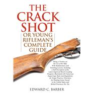 The Crack Shot: Or Young Rifleman's Complete Guide: Being a Treatise on the Use of the Rifle by Barber, Edward C., 9781632202703