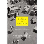 I Learn from Children An Adventure in Progressive Education by Pratt, Caroline; Frazier, Ian, 9780802122704