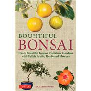 Bountiful Bonsai: Create Instant Indoor Container Gardens With Edible Fruits, Herbs and Flowers by Bender, Richard W., 9784805312704