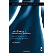 Norm Change in International Relations: Linked Ecologies in UN Peacekeeping Operations by Karlsrud; John, 9781138942707