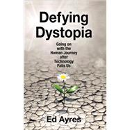 Defying Dystopia: Going on with the Human Journey After Technology Fails Us by Ayres,Ed, 9781412862707