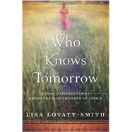 Who Knows Tomorrow: A Memoir of Finding Family Among the Lost Children of Africa by Lovatt-Smith, Lisa, 9781602862708