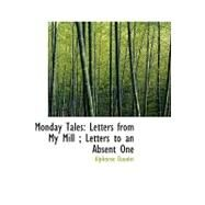 Monday Tales : Letters from My Mill; Letters to an Absent One by Daudet, Alphonse, 9780554512709