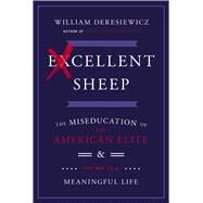 Excellent Sheep The Miseducation of the American Elite and the Way to a Meaningful Life by Deresiewicz, William, 9781476702711