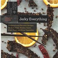 Jerky Everything: Foolproof and Flavorful Recipes for Beef, Pork, Poultry, Game, Fish, Fruit, and Even Vegetables by Braun, Pamela, 9781581572711