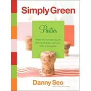 Simply Green Parties : Simple and Resourceful Ideas for Throwing the Perfect Celebration, Event, or Get-Together by Seo, Danny, 9780061122712