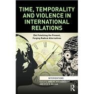 Time, Temporality and Violence in International Relations: (De)fatalizing the Present, Forging Radical Alternatives by Agathangelou; Anna M., 9780415712712
