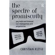 The Spectre of Promiscuity: Gay Male and Bisexual Non-monogamies and Polyamories by Klesse,Christian, 9781138262713