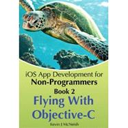 Book 2: Flying With Objective-C - iOS App Development for Non-Programmers: The Series on How to Create iPhone & iPad Apps by McNeish/Lee, 9780988232716