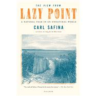 The View from Lazy Point A Natural Year in an Unnatural World by Safina, Carl, 9781250002716