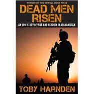 Dead Men Risen: An Epic Story of War and Heroism in Afghanistan by Harnden, Toby, 9781621572718